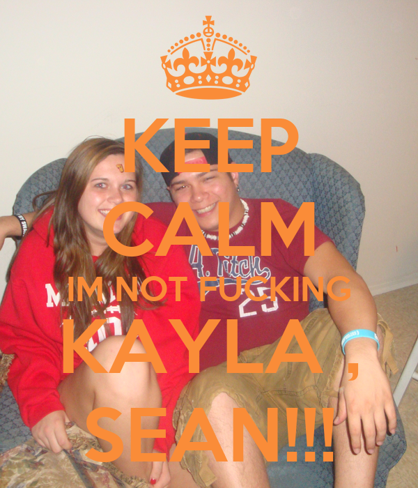 KEEP CALM IM NOT FUCKING KAYLA , SEAN!!!