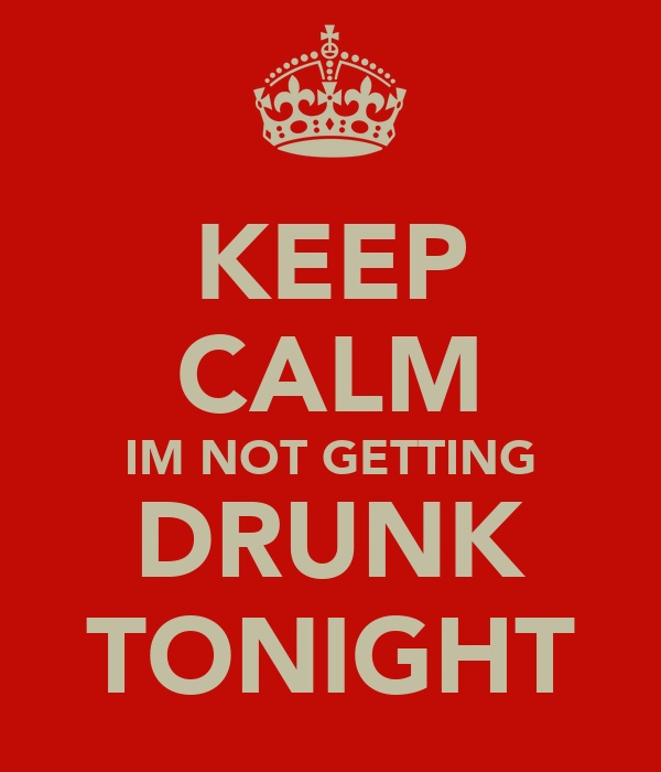 KEEP CALM IM NOT GETTING DRUNK TONIGHT