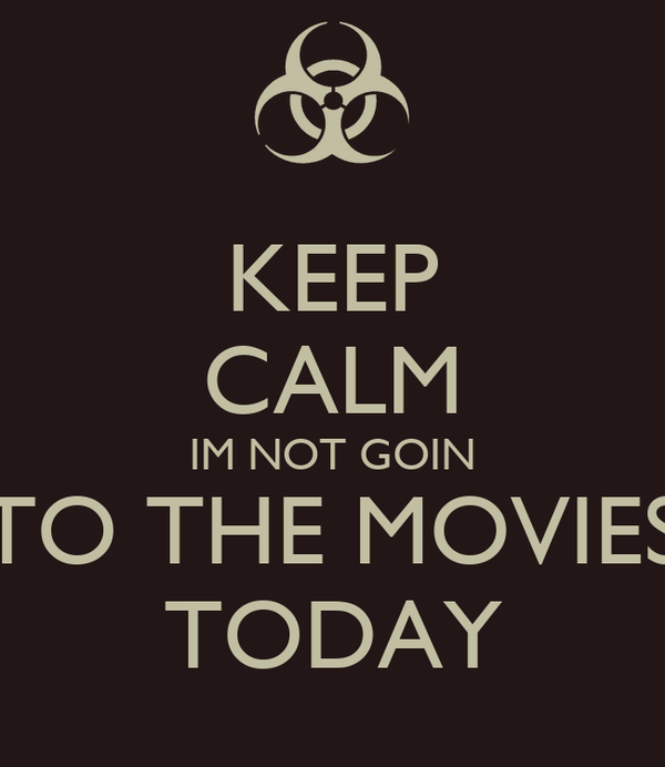 KEEP CALM IM NOT GOIN TO THE MOVIES TODAY