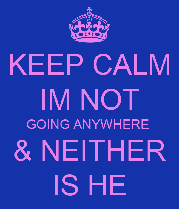 KEEP CALM IM NOT GOING ANYWHERE  & NEITHER IS HE