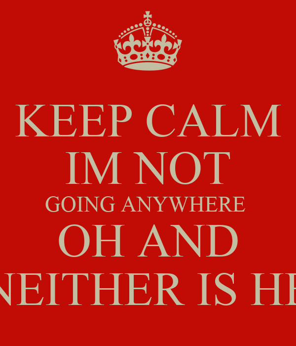 KEEP CALM IM NOT GOING ANYWHERE  OH AND NEITHER IS HE