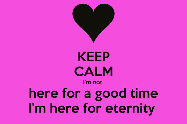 KEEP CALM I'm not  here for a good time I'm here for eternity