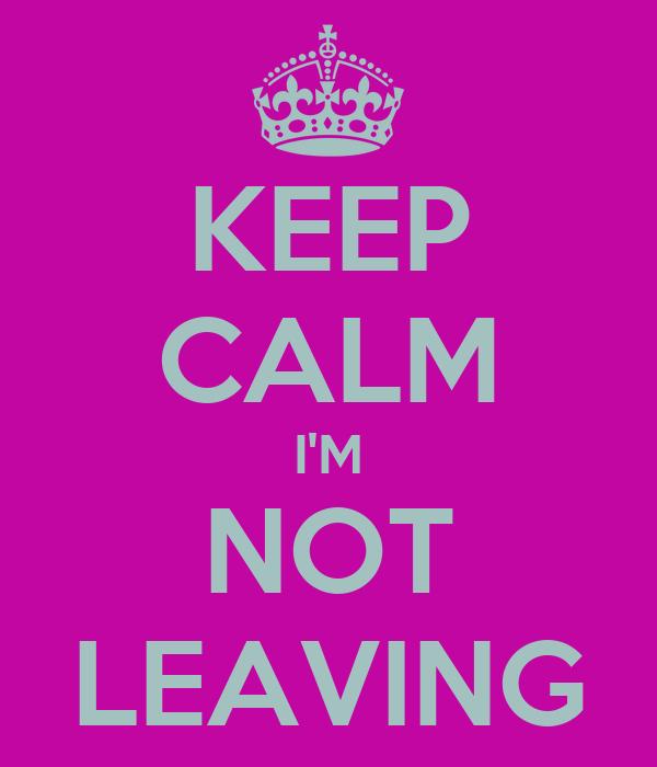 KEEP CALM I'M NOT LEAVING