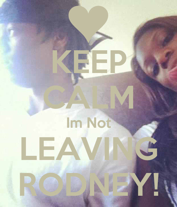 KEEP CALM Im Not LEAVING RODNEY!