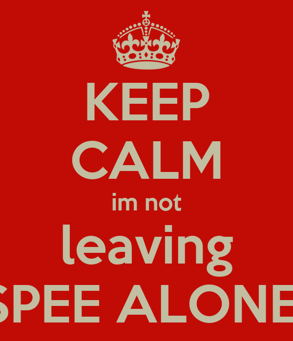 KEEP CALM im not leaving SPEE ALONE