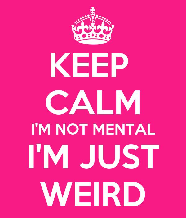 KEEP  CALM I'M NOT MENTAL I'M JUST WEIRD