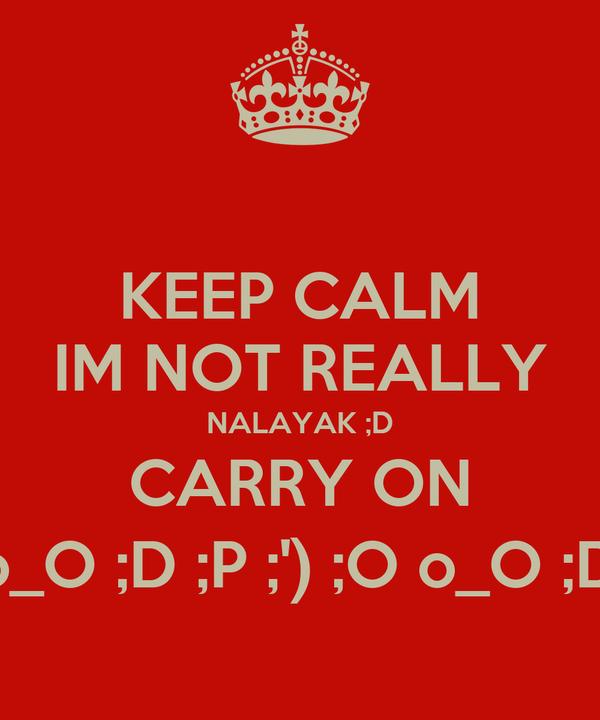 KEEP CALM IM NOT REALLY NALAYAK ;D CARRY ON ;D ;P ;') o_O ;D ;P ;') ;O o_O ;D ;P ;') ;O