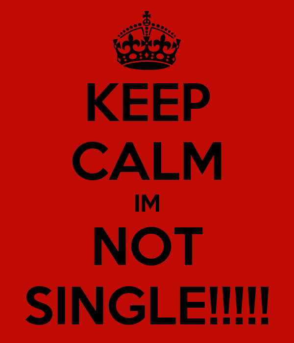 KEEP CALM IM NOT SINGLE!!!!!