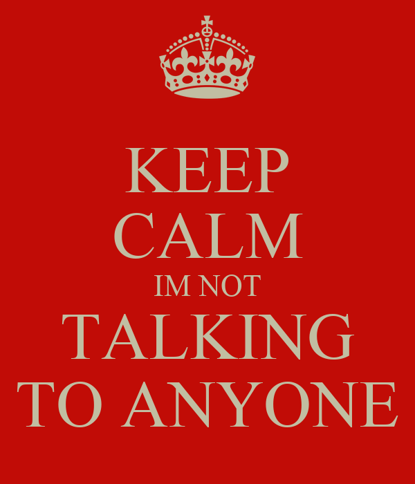 KEEP CALM IM NOT TALKING TO ANYONE