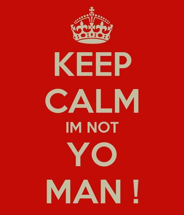 KEEP CALM IM NOT YO MAN !