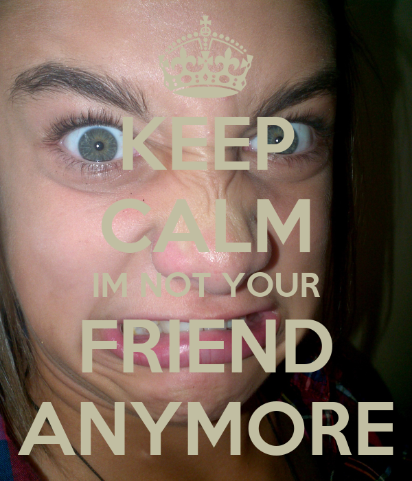 KEEP CALM IM NOT YOUR FRIEND ANYMORE
