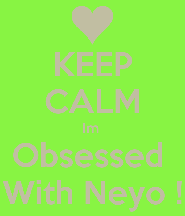 KEEP CALM Im  Obsessed  With Neyo !