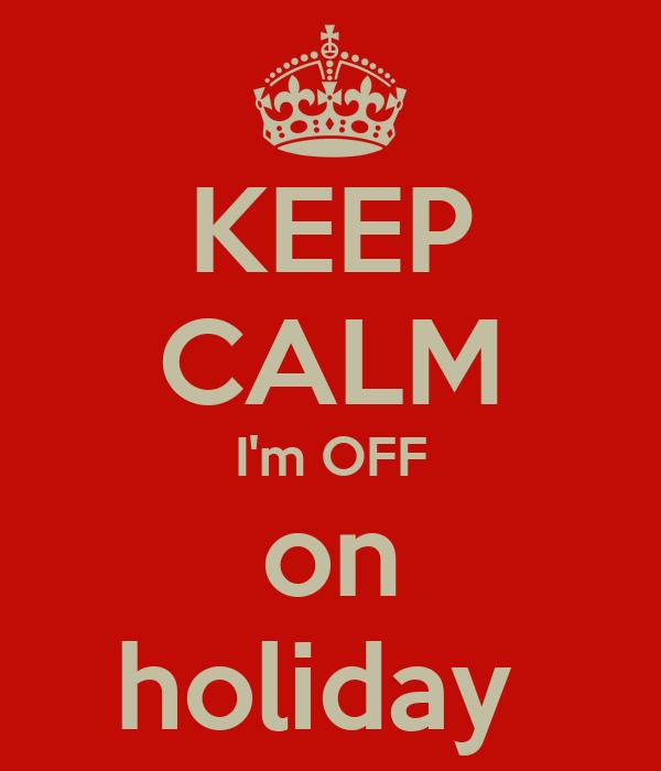 KEEP CALM I'm OFF on holiday