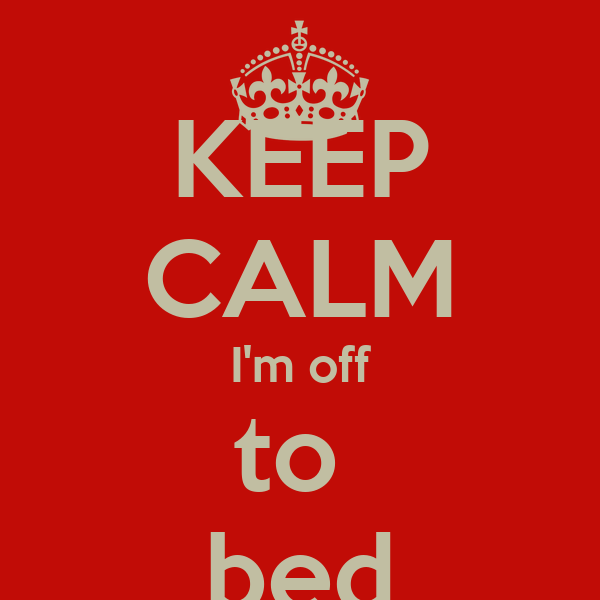 KEEP CALM I'm off to  bed