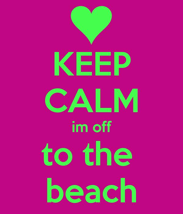 KEEP CALM im off to the  beach