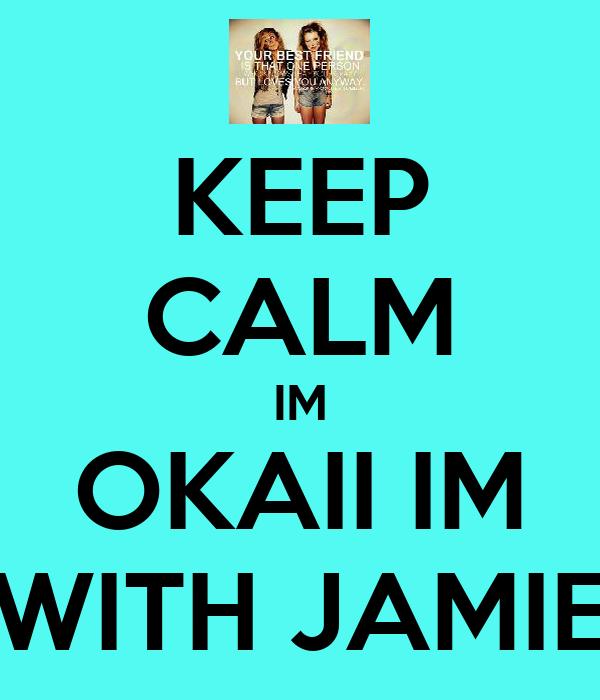 KEEP CALM IM OKAII IM WITH JAMIE