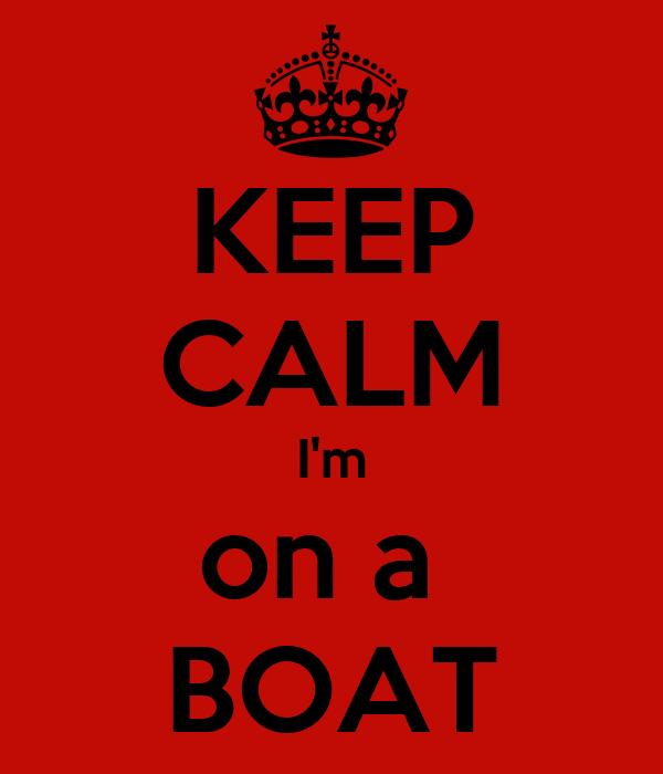 KEEP CALM I'm on a  BOAT