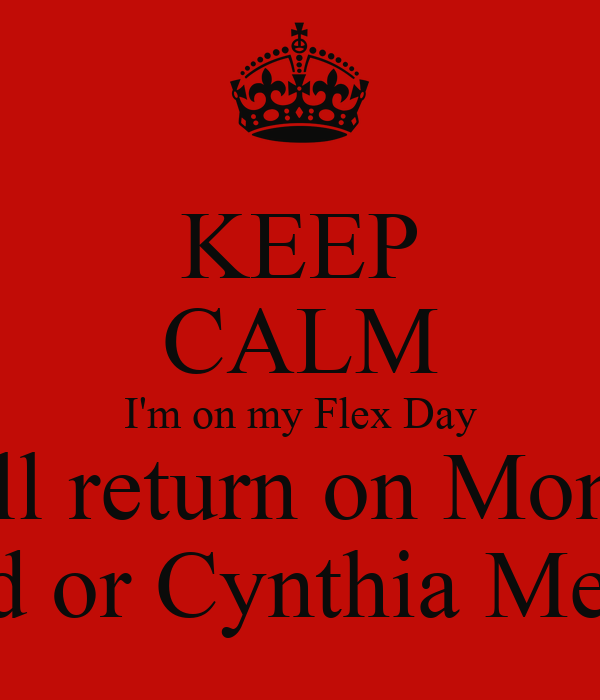 KEEP CALM I'm on my Flex Day I will return on Monday See Tara Umstead or Cynthia Mejia for Assistance