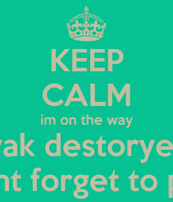 KEEP CALM im on the way 'yak destoryer' dont forget to pay