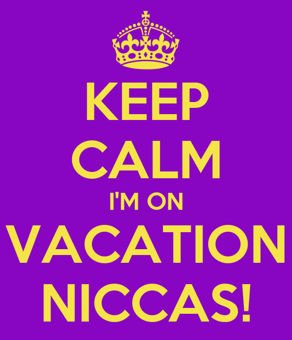 KEEP CALM I'M ON VACATION NICCAS!