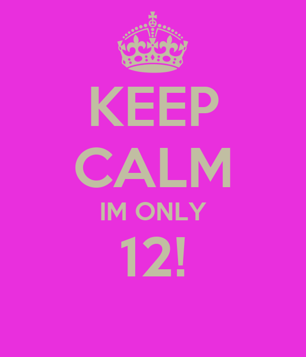 KEEP CALM IM ONLY 12!