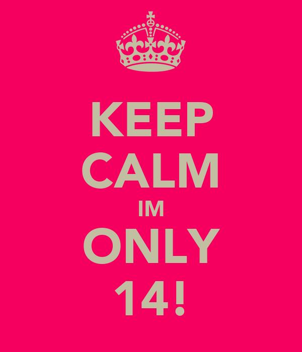KEEP CALM IM ONLY 14!