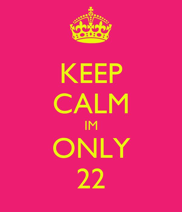 KEEP CALM IM ONLY 22