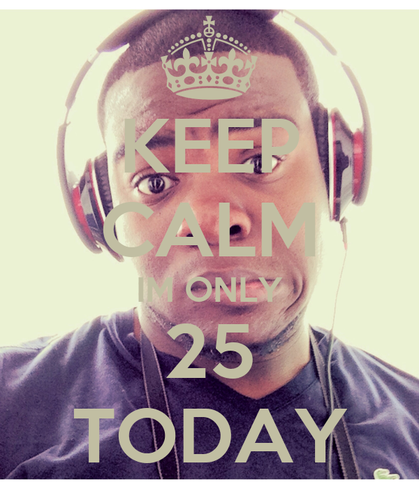 KEEP CALM IM ONLY 25 TODAY