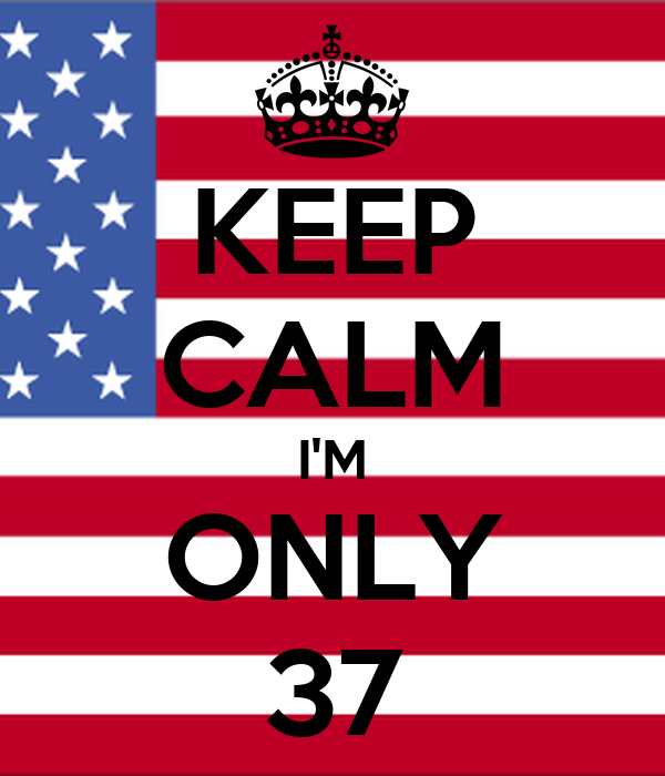 KEEP CALM I'M ONLY 37
