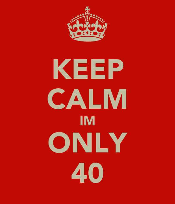 KEEP CALM IM ONLY 40