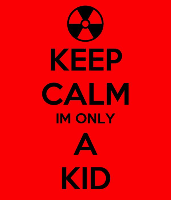 KEEP CALM IM ONLY A KID
