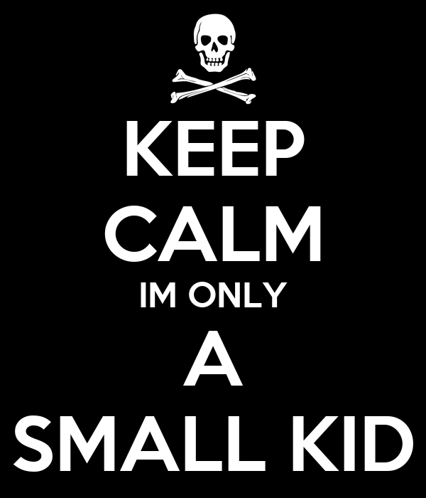 KEEP CALM IM ONLY A SMALL KID