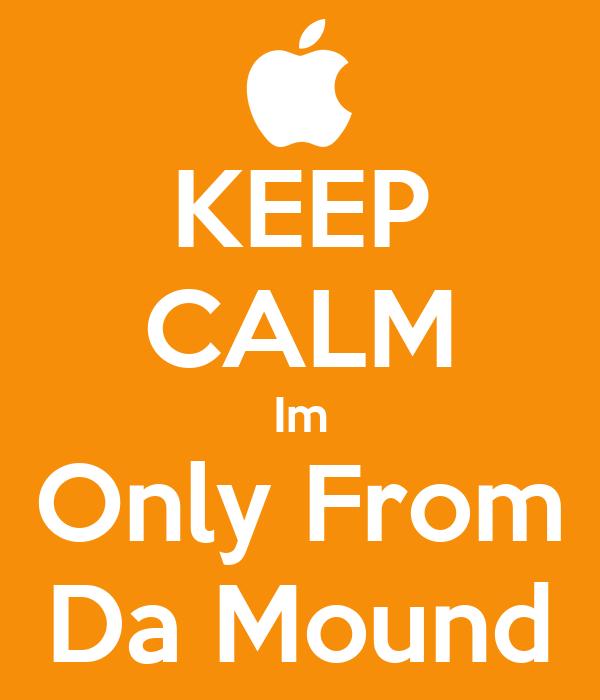 KEEP CALM Im Only From Da Mound