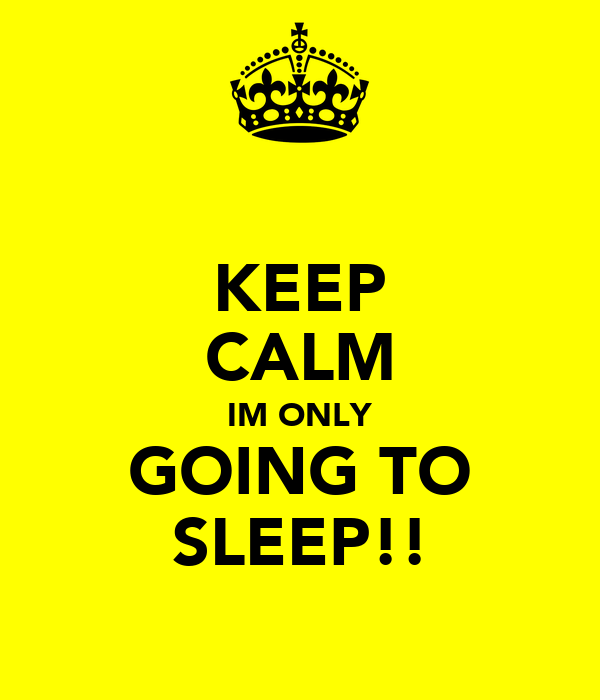 KEEP CALM IM ONLY GOING TO SLEEP!!