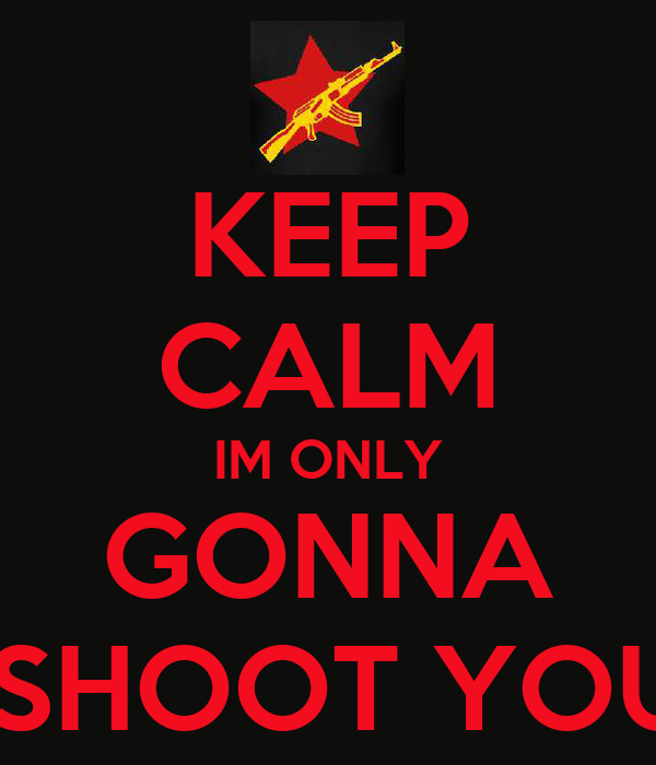 KEEP CALM IM ONLY GONNA  SHOOT YOU