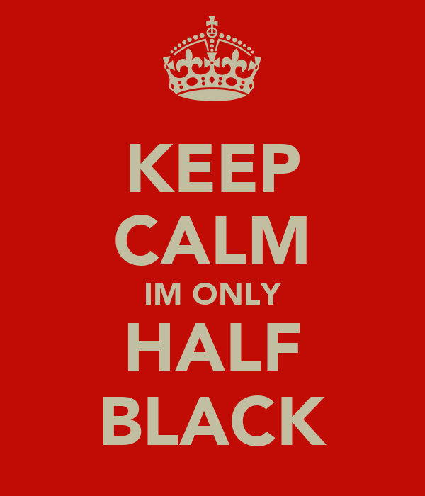 KEEP CALM IM ONLY HALF BLACK