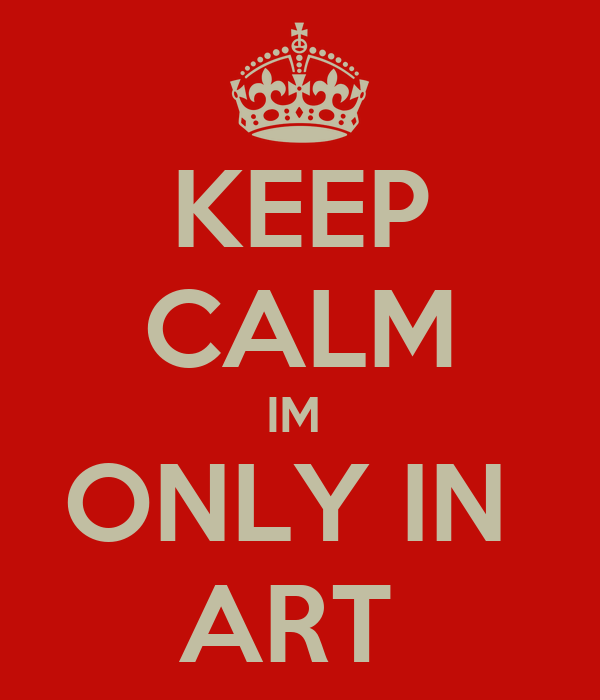 KEEP CALM IM  ONLY IN  ART