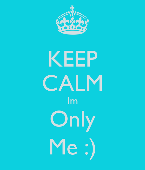 KEEP CALM Im Only Me :)
