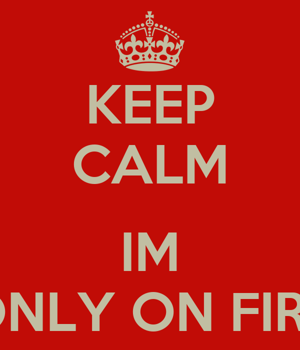 KEEP CALM  IM ONLY ON FIRE