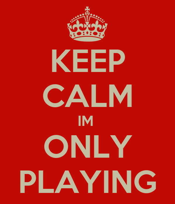 KEEP CALM IM  ONLY PLAYING
