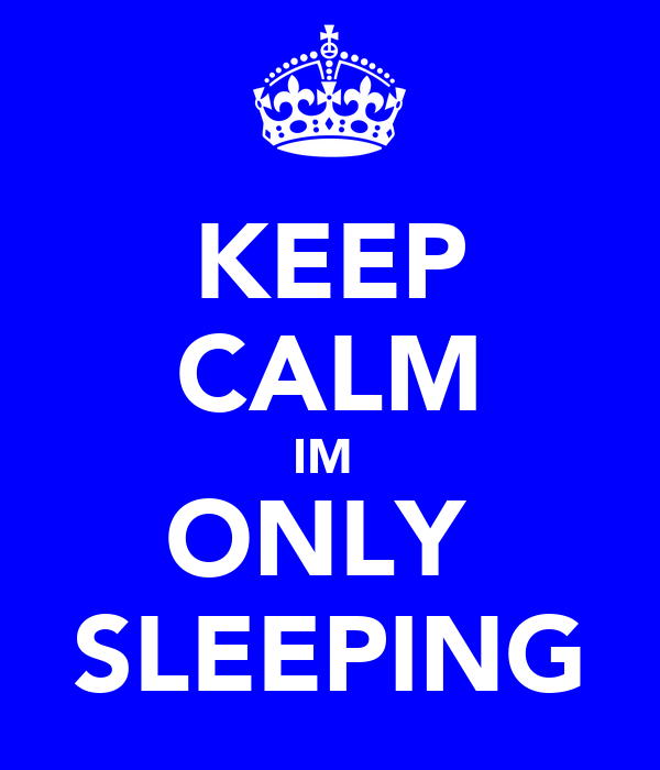 KEEP CALM IM  ONLY  SLEEPING