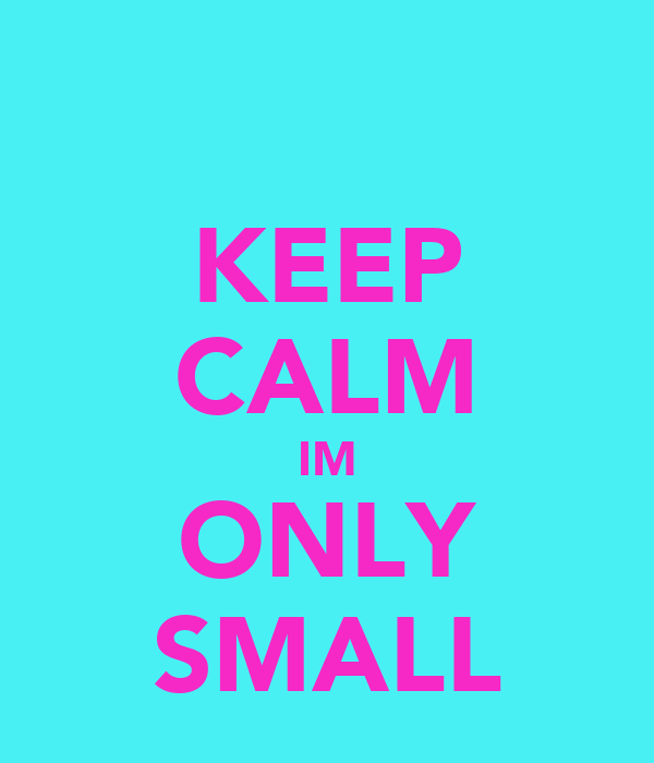 KEEP CALM IM ONLY SMALL