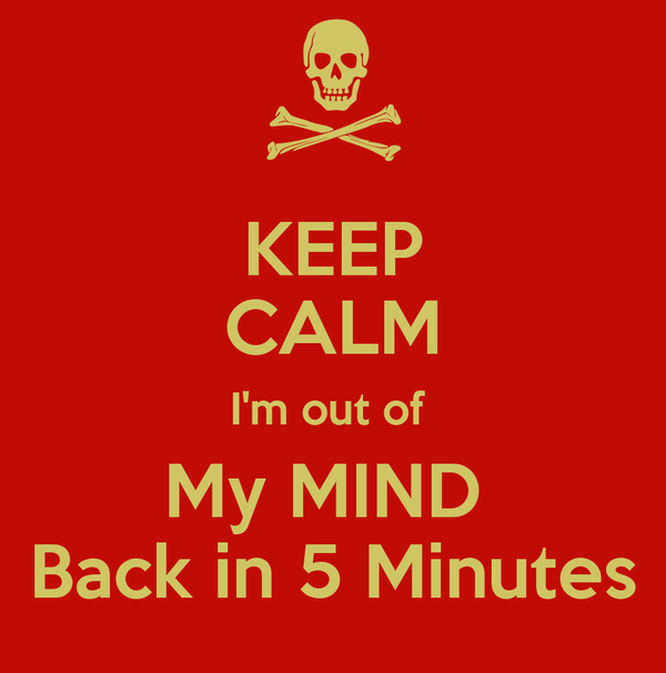 KEEP CALM I'm out of  My MIND  Back in 5 Minutes