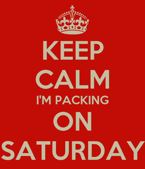 KEEP CALM I'M PACKING ON SATURDAY