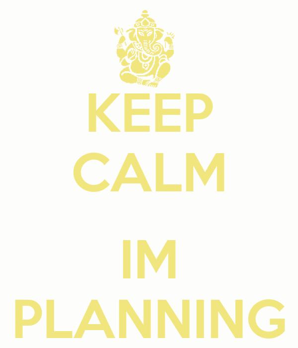 KEEP CALM  IM PLANNING