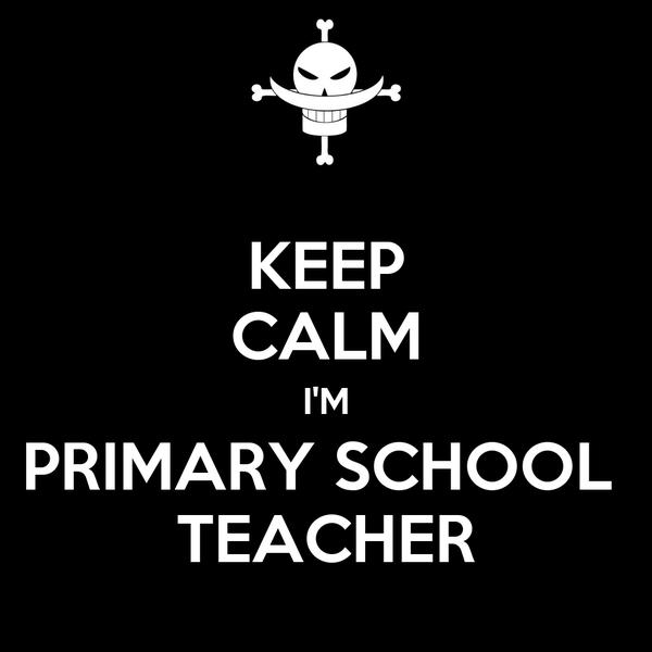 KEEP CALM I'M PRIMARY SCHOOL  TEACHER