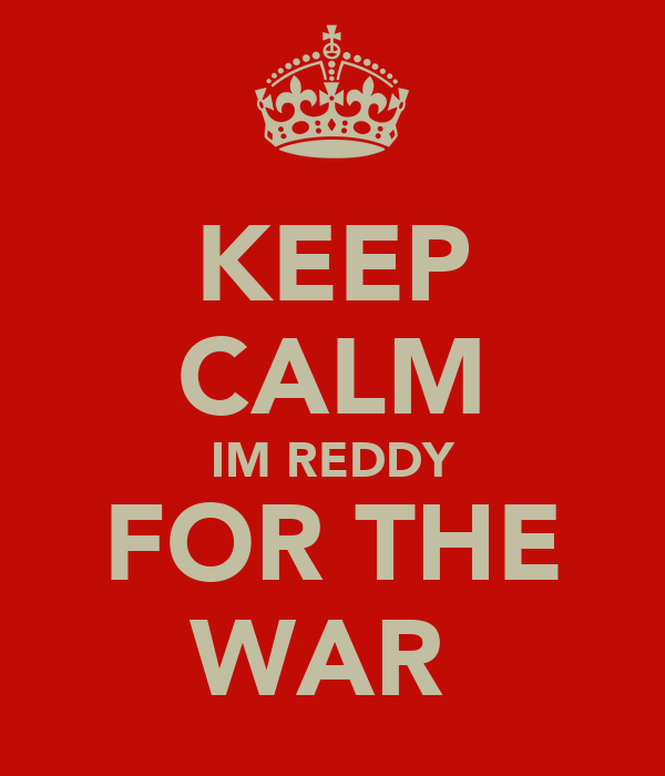 KEEP CALM IM REDDY FOR THE WAR