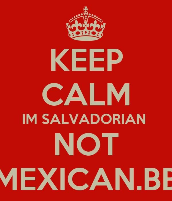 KEEP CALM IM SALVADORIAN  NOT MEXICAN.BB