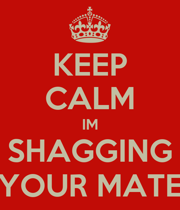 KEEP CALM IM SHAGGING YOUR MATE