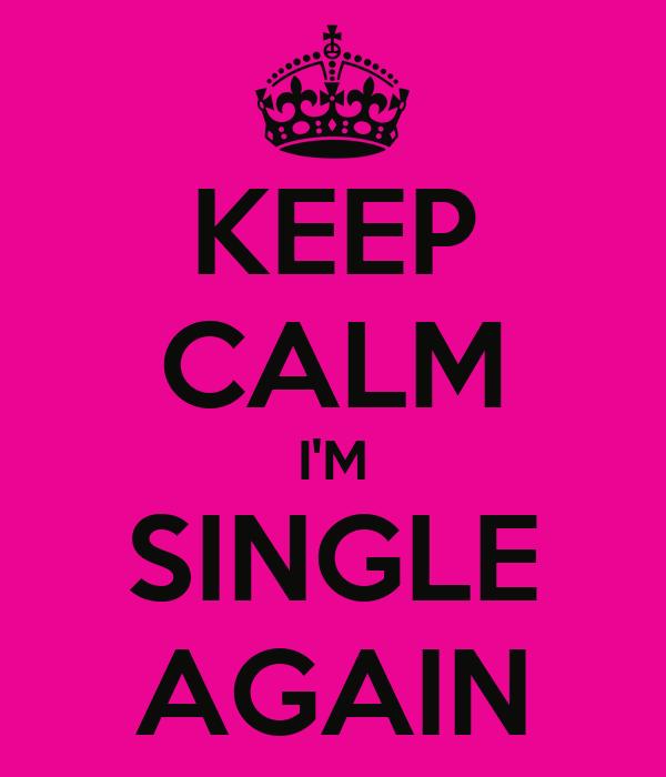 KEEP CALM I'M SINGLE AGAIN